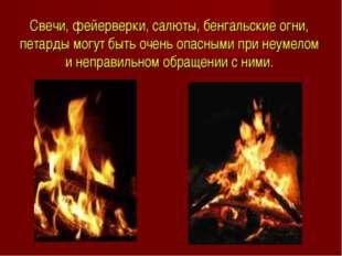 Свечи, фейерверки, салюты, бенгальские огни, петарды могут быть очень опасным