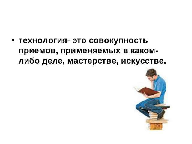технология- это совокупность приемов, применяемых в каком- либо деле, мастерс...