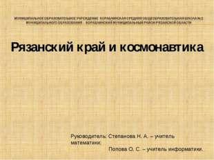Рязанский край и космонавтика Руководитель: Степанова Н. А. – учитель математ