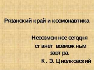 Невозможное сегодня станет возможным завтра. К. Э. Циолковский Рязанский край