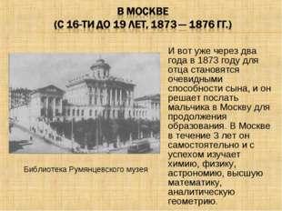 И вот уже через два года в 1873 году для отца становятся очевидными способнос