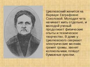 Циолковский женится на Варваре Евграфовне Соколовой. Молодая чета начинает жи