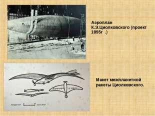 Аэроплан К.Э.Циолковского (проект 1895г .) Макет межпланетной ракеты Циолковс