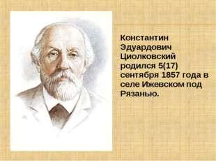 Константин Эдуардович Циолковский родился 5(17) сентября 1857 года в селе Иже