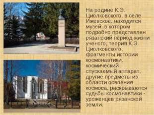 На родине К.Э. Циолковского, в селе Ижевское, находится музей, в котором подр