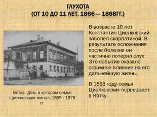 В возрасте 10 лет Константин Циолковский заболел скарлатиной. В результате ос