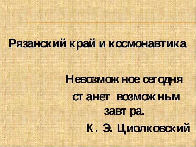 Невозможное сегодня станет возможным завтра. К. Э. Циолковский Рязанский край...
