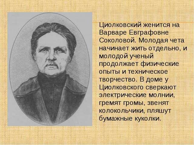 Циолковский женится на Варваре Евграфовне Соколовой. Молодая чета начинает жи...