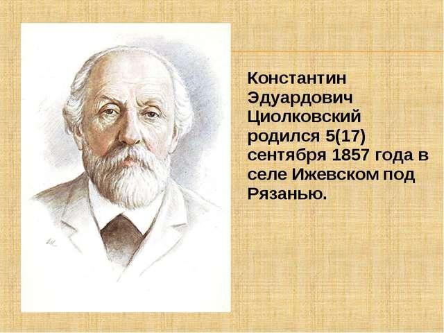Константин Эдуардович Циолковский родился 5(17) сентября 1857 года в селе Иже...