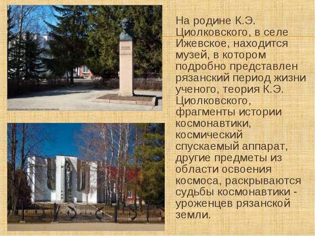 На родине К.Э. Циолковского, в селе Ижевское, находится музей, в котором подр...