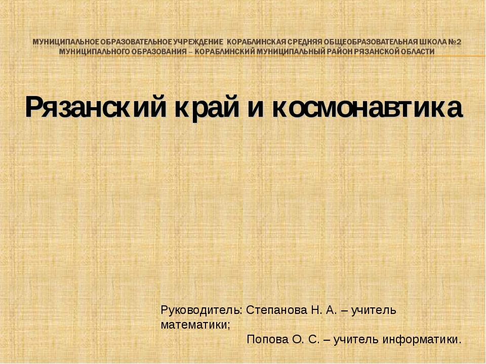 Рязанский край и космонавтика Руководитель: Степанова Н. А. – учитель математ...
