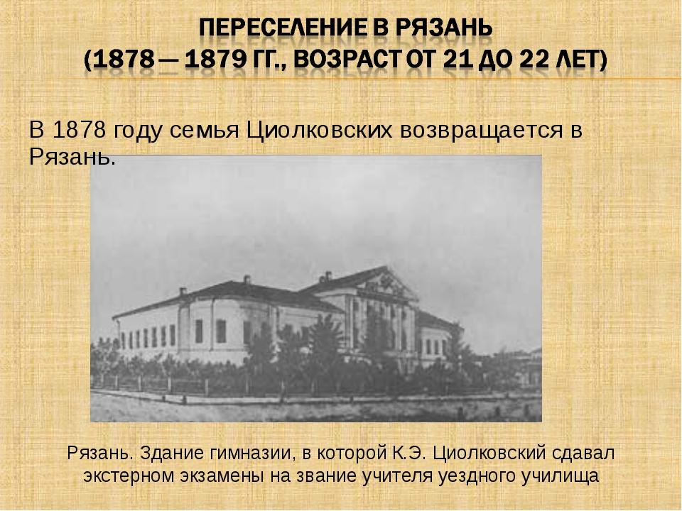 В 1878 году семья Циолковских возвращается в Рязань. Рязань. Здание гимназии,...