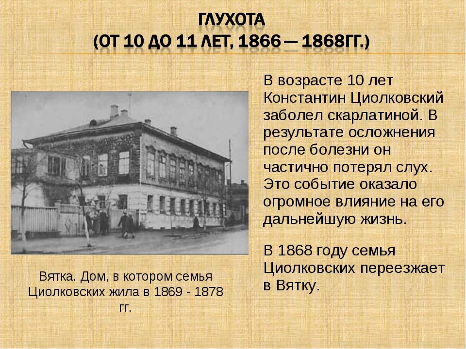 В возрасте 10 лет Константин Циолковский заболел скарлатиной. В результате ос...