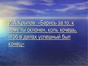 И.А.Крылов: «Берись за то, к чему ты склонен, коль хочешь, чтоб в делах успеш