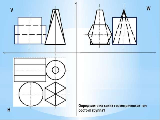 V H W Определите из каких геометрических тел состоит группа?