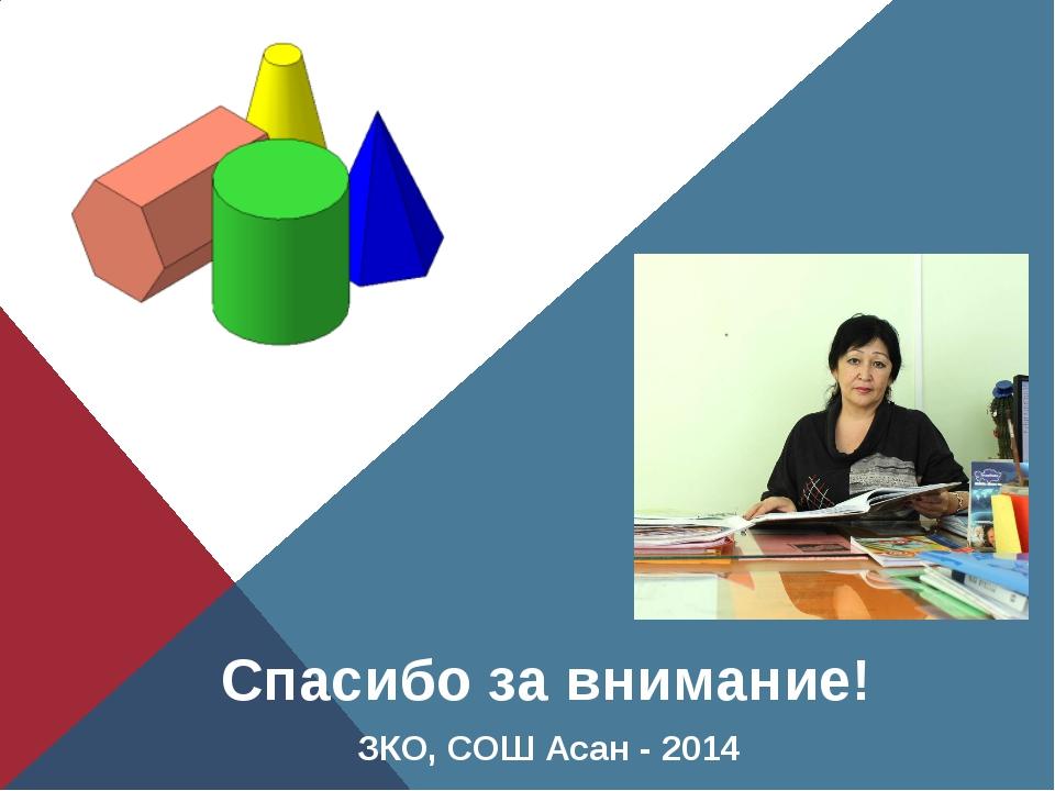 ЗКО, СОШ Асан - 2014 Спасибо за внимание!