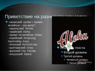 Приветствие на разных языках мира: - казахский: салем = привет; калайсын – ка