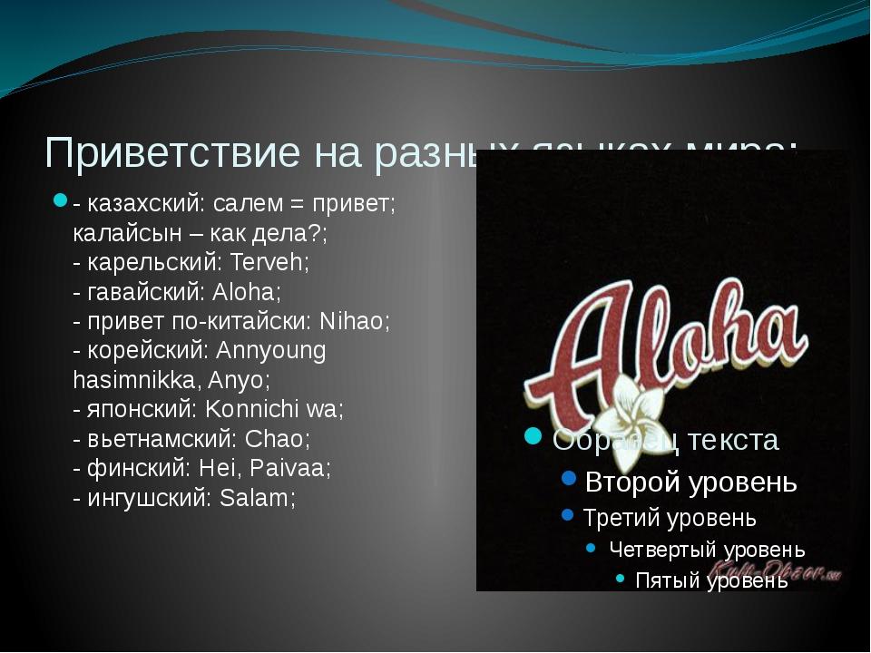 Приветствие на разных языках мира: - казахский: салем = привет; калайсын – ка...