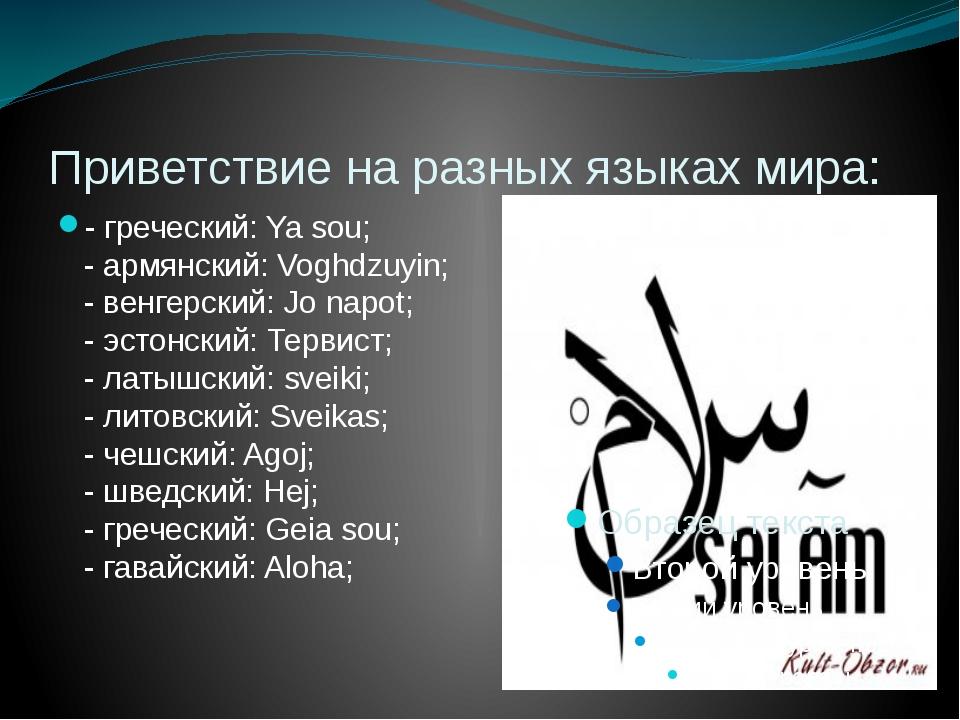 Приветствие на разных языках мира: - греческий: Ya sou; - армянский: Voghdzuy...