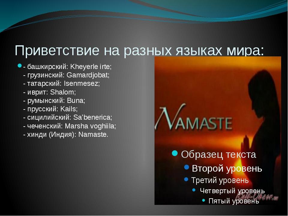 Приветствие на разных языках мира: - башкирский: Kheyerle irte; - грузинский:...