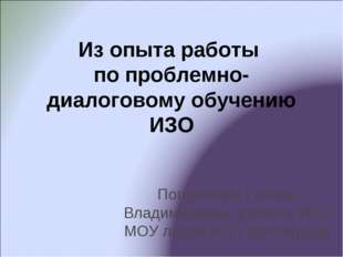 Из опыта работы по проблемно-диалоговому обучению ИЗО Погорелова Галина Влади