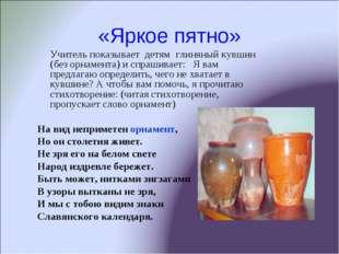 «Яркое пятно» Учитель показывает детям глиняный кувшин (без орнамента) и спра