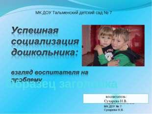 МК ДОУ Тальменский детский сад № 7 Старший воспитатель МК ДОУ № 7 Сухарева Н.