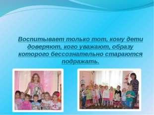 Воспитывает только тот, кому дети доверяют, кого уважают, образу которого бес