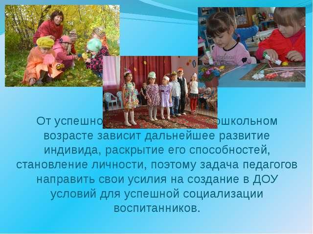 От успешной социализации в дошкольном возрасте зависит дальнейшее развитие ин...