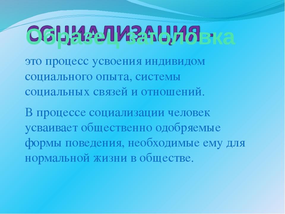 это процесс усвоения индивидом социального опыта, системы социальных связей и...