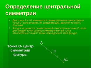 Определение центральной симметрии Две точки А и А1 называются симметричными о