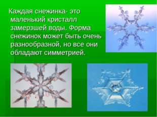 Каждая снежинка- это маленький кристалл замерзшей воды. Форма снежинок может