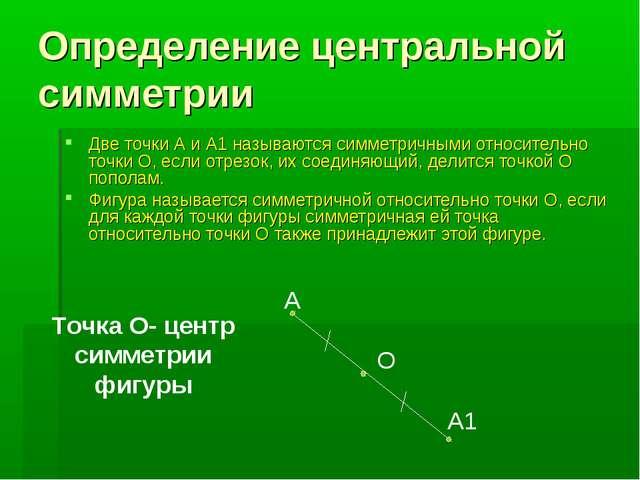 Определение центральной симметрии Две точки А и А1 называются симметричными о...