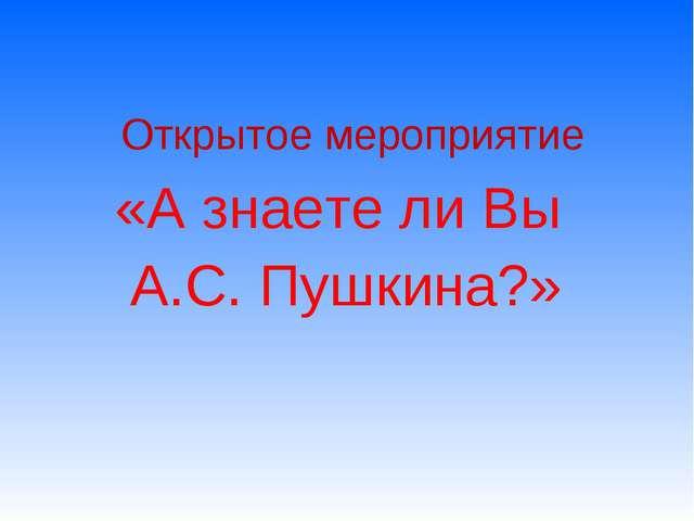 Открытое мероприятие «А знаете ли Вы А.С. Пушкина?»
