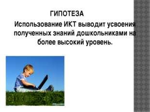 ГИПОТЕЗА Использование ИКТ выводит усвоения полученных знаний дошкольниками н