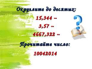 Округлите до десятых: 15,344 ~ 3,57 ~ 4667,322 ~ Прочитайте число: 10042014