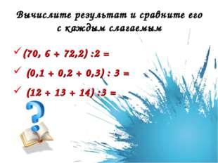 Вычислите результат и сравните его с каждым слагаемым (70, 6 + 72,2) :2 = (0,