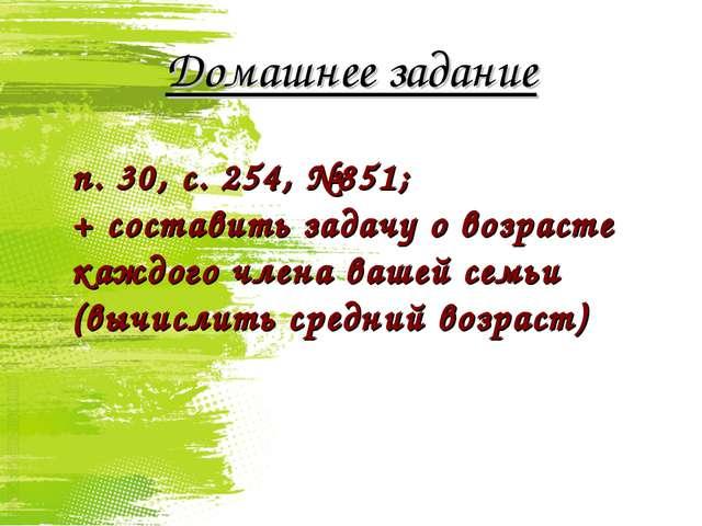 Домашнее задание п. 30, с. 254, №851; + составить задачу о возрасте каждого ч...