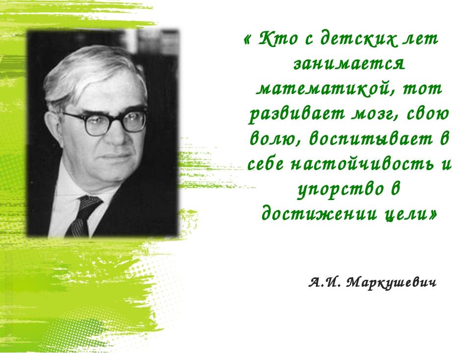 А.И. Маркушевич « Кто с детских лет занимается математикой, тот развивает мо...