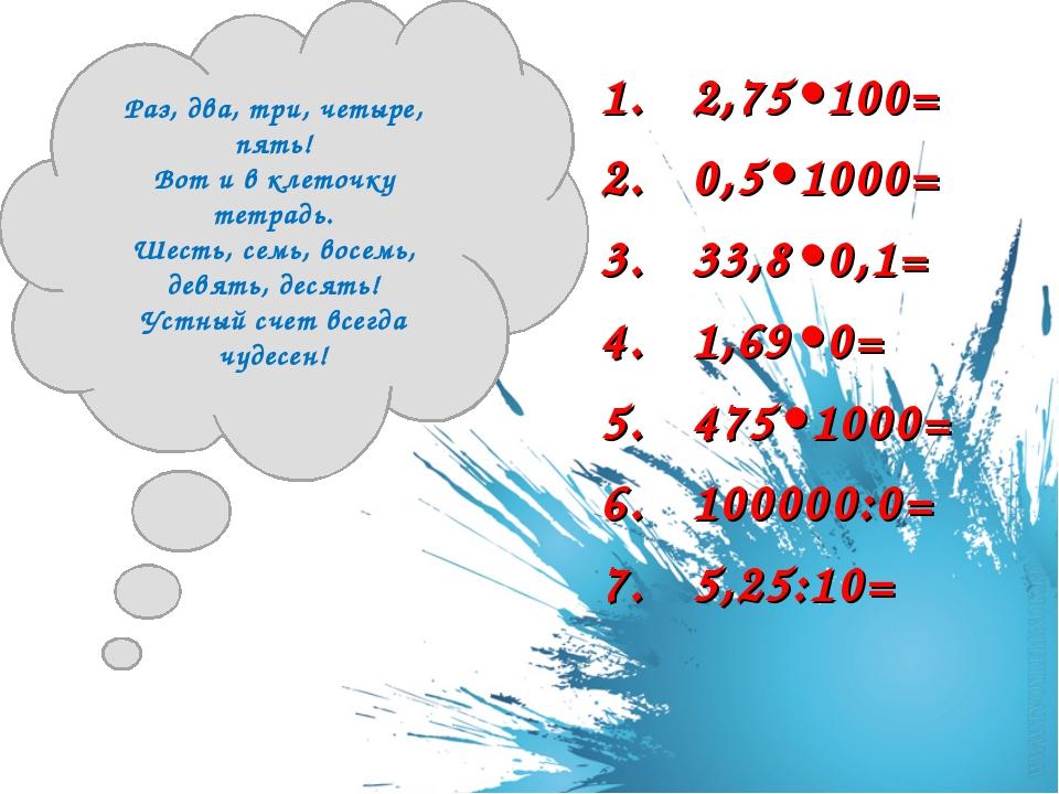 2,75•100= 0,5•1000= 33,8•0,1= 1,69•0= 475•1000= 100000:0= 5,25:10= Раз, два,...