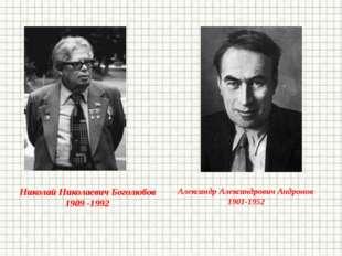 Николай Николаевич Боголюбов 1909 -1992 Александр Александрович Андронов 1901