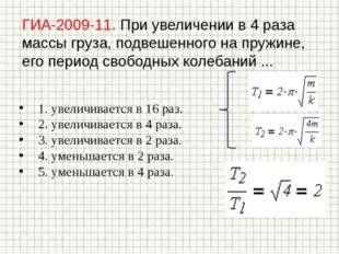 ГИА-2009-11. При увеличении в 4 раза массы груза, подвешенного на пружине, ег