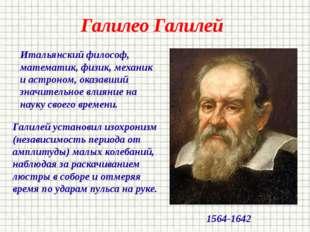 Галилео Галилей Итальянский философ, математик, физик, механик и астроном, ок