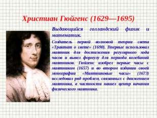 Христиан Гюйгенс (1629—1695) Выдающийся голландский физик и математик. Создат