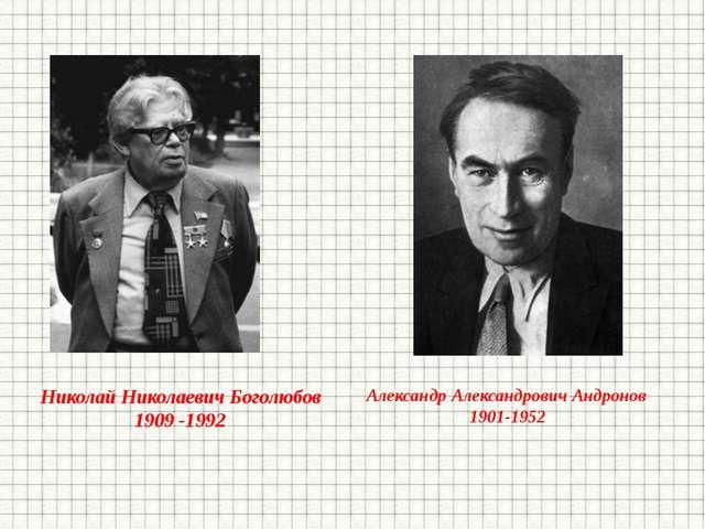 Николай Николаевич Боголюбов 1909 -1992 Александр Александрович Андронов 1901...