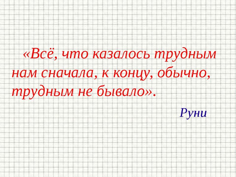 «Всё, что казалось трудным нам сначала, к концу, обычно, трудным не бывало»....