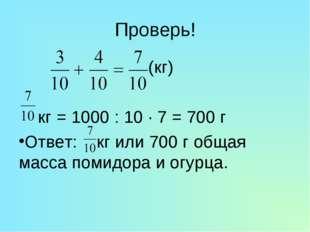 Проверь! (кг) кг = 1000 : 10 · 7 = 700 г Ответ: кг или 700 г общая масса поми