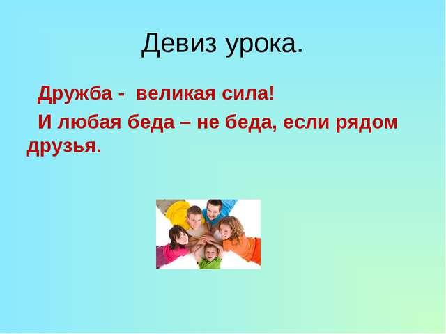 Девиз урока. Дружба - великая сила!  И любая беда – не беда, если рядом друз...