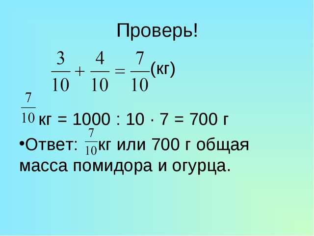 Проверь! (кг) кг = 1000 : 10 · 7 = 700 г Ответ: кг или 700 г общая масса поми...