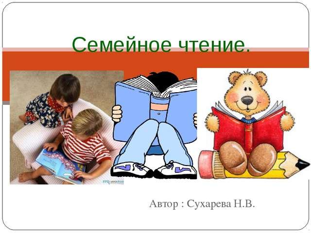 Автор : Сухарева Н.В. Семейное чтение.